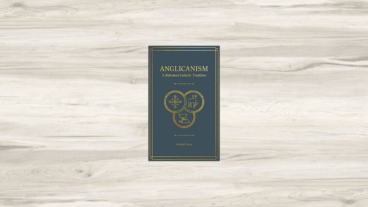 Anglicanism: A Reformed Catholic Tradition by Gerald Bray (Review)